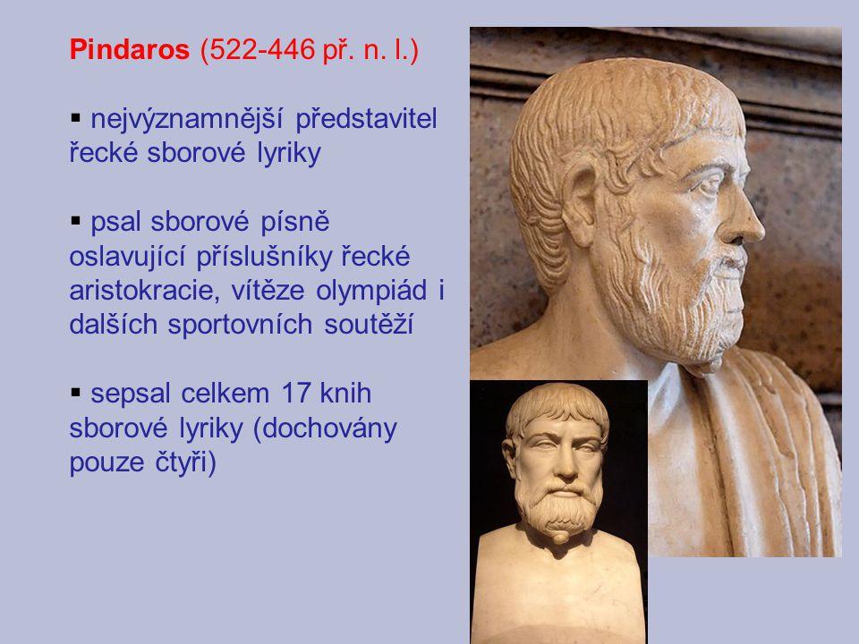 Pindaros (522-446 př. n. l.)  nejvýznamnější představitel řecké sborové lyriky  psal sborové písně oslavující příslušníky řecké aristokracie, vítěze