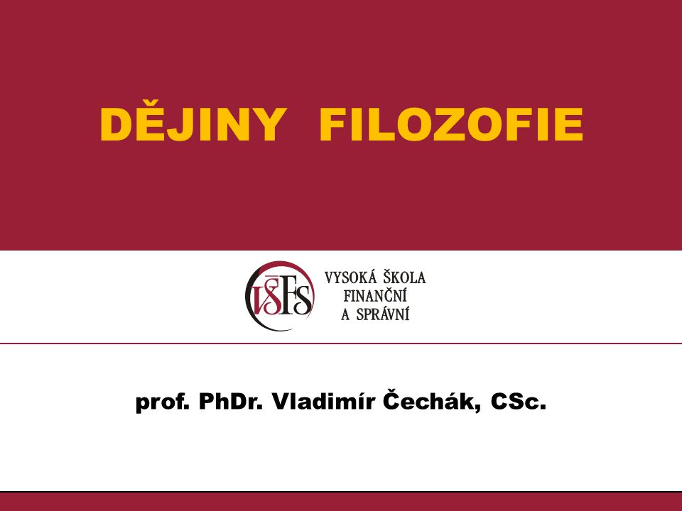 1.1. DĚJINY FILOZOFIE prof. PhDr. Vladimír Čechák, CSc.