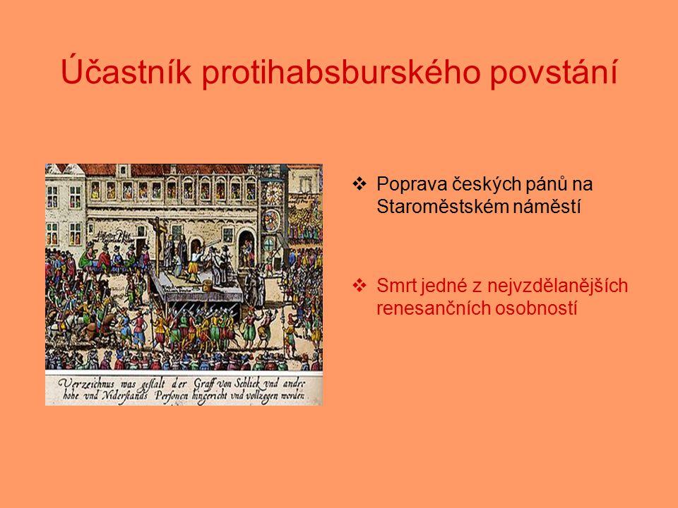 Účastník protihabsburského povstání  Poprava českých pánů na Staroměstském náměstí  Smrt jedné z nejvzdělanějších renesančních osobností