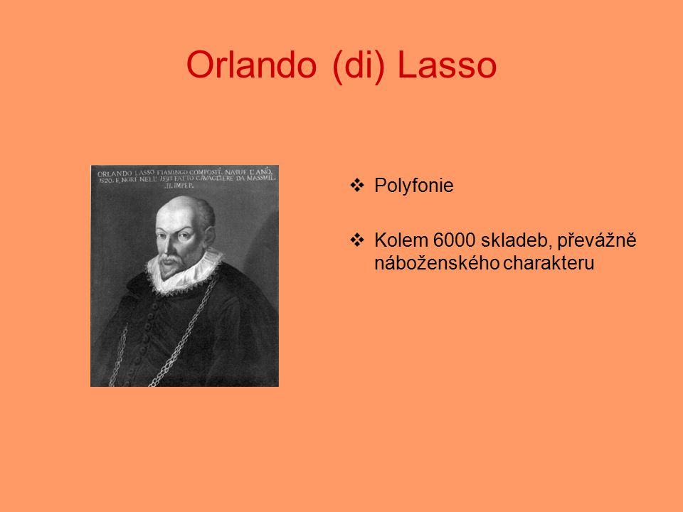 Orlando (di) Lasso  Polyfonie  Kolem 6000 skladeb, převážně náboženského charakteru