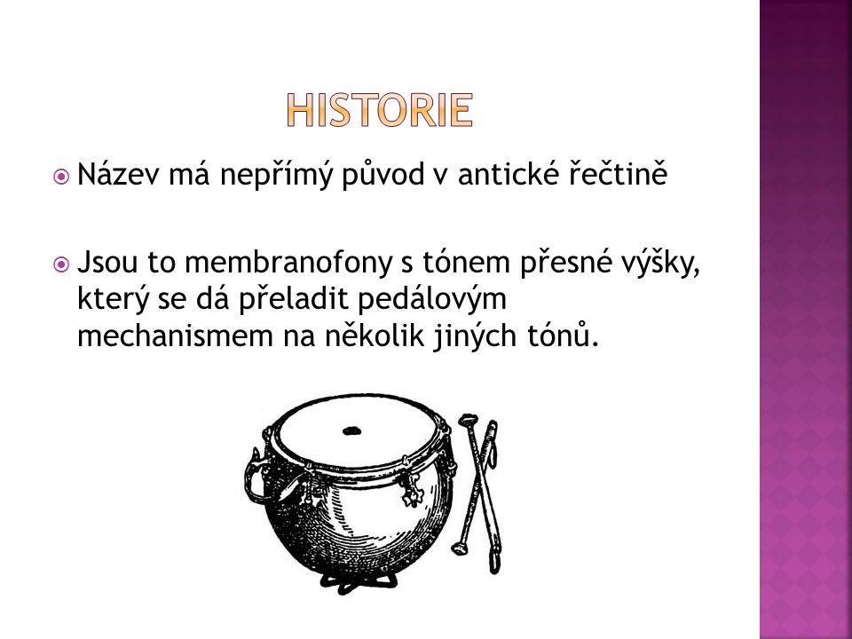  Název má nepřímý původ v antické řečtině  Jsou to membranofony s tónem přesné výšky, který se dá přeladit pedálovým mechanismem na několik jiných tónů.