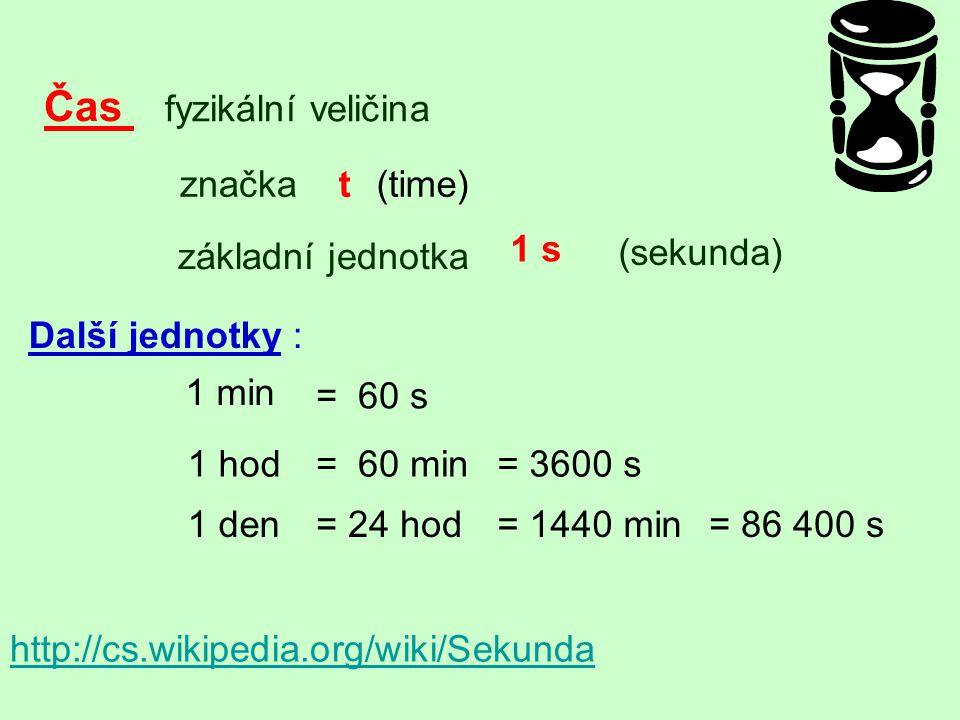 Čas fyzikální veličina značkat(time) základní jednotka (sekunda) 1 s http://cs.wikipedia.org/wiki/Sekunda Další jednotky : 1 min = 60 s 1 hod= 60 min=