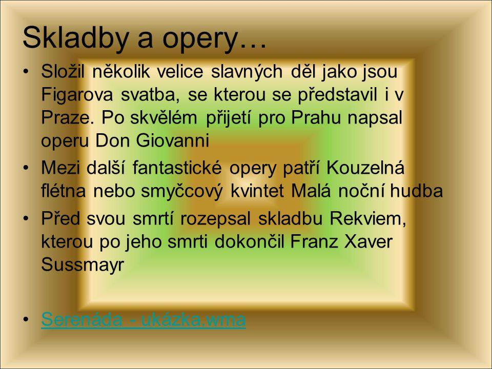 Skladby a opery… Složil několik velice slavných děl jako jsou Figarova svatba, se kterou se představil i v Praze. Po skvělém přijetí pro Prahu napsal