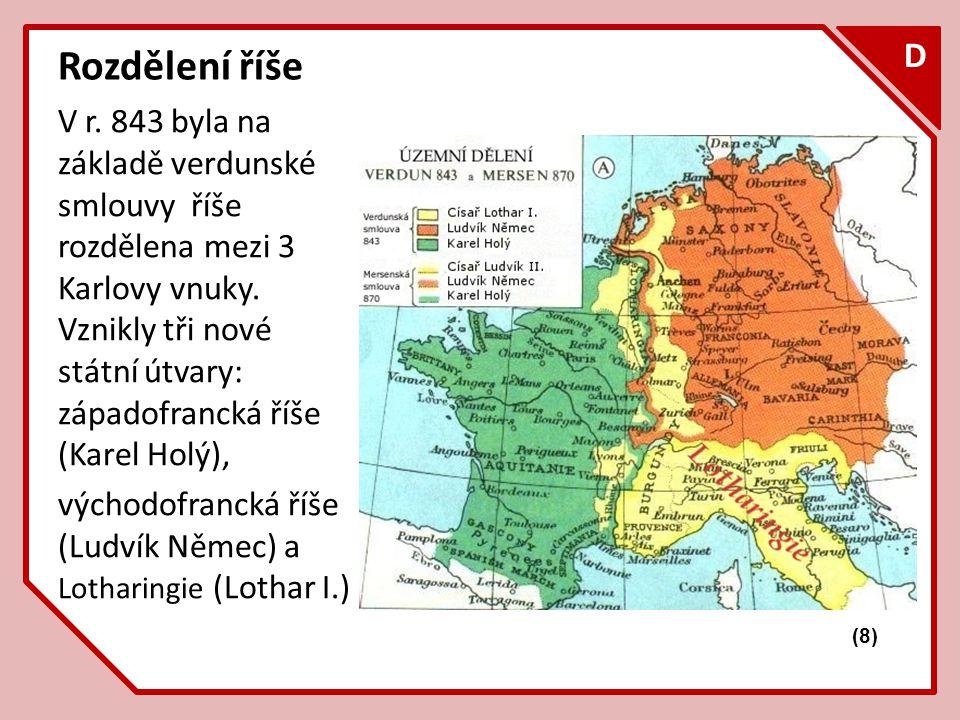 F D Rozdělení říše V r. 843 byla na základě verdunské smlouvy říše rozdělena mezi 3 Karlovy vnuky. Vznikly tři nové státní útvary: západofrancká říše