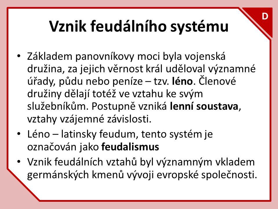 F D Vznik feudálního systému Základem panovníkovy moci byla vojenská družina, za jejich věrnost král uděloval významné úřady, půdu nebo peníze – tzv.