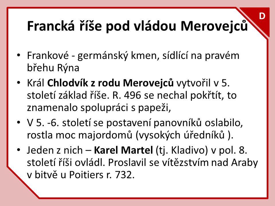 F D Francká říše pod vládou Merovejců Frankové - germánský kmen, sídlící na pravém břehu Rýna Král Chlodvík z rodu Merovejců vytvořil v 5. století zák
