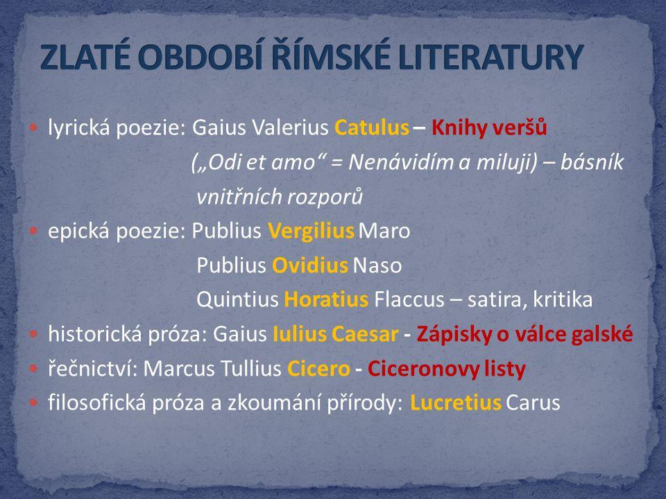 "lyrická poezie: Gaius Valerius Catulus – Knihy veršů (""Odi et amo"" = Nenávidím a miluji) – básník vnitřních rozporů epická poezie: Publius Vergilius M"