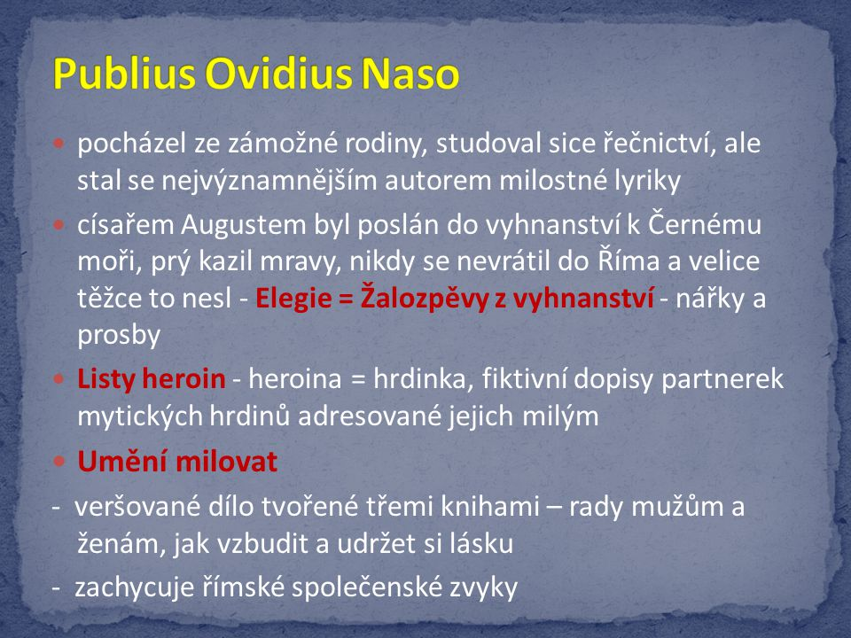 Proměny = Metamorfózy čerpá z řecké a římské mytologie obsahují kratší epické básně začíná bájemi o počátku světa a pokračuje až k počátkům Říma příběhy propojuje motiv proměny lidské bytosti – ve zvíře, rostlinu, věc hlavním tématem je mocná a inspirující láska (Philomena a Baucis, Iason a Medea, Daidalos a Ikaros)