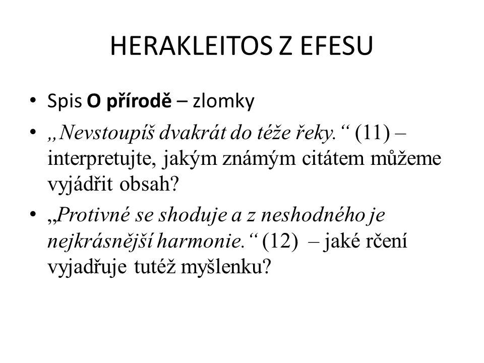 """HERAKLEITOS Z EFESU Spis O přírodě – zlomky """"Nevstoupíš dvakrát do téže řeky."""" (11) – interpretujte, jakým známým citátem můžeme vyjádřit obsah? """"Prot"""