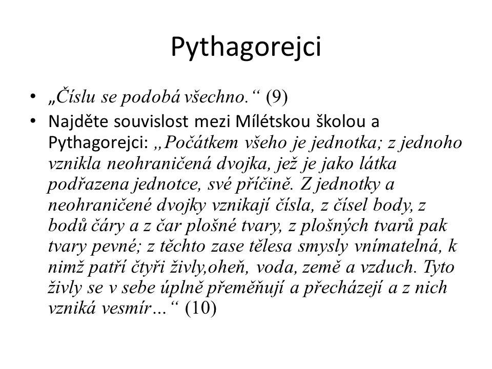 """Pythagorejci """" Číslu se podobá všechno. (9) Najděte souvislost mezi Mílétskou školou a Pythagorejci: """"Počátkem všeho je jednotka; z jednoho vznikla neohraničená dvojka, jež je jako látka podřazena jednotce, své příčině."""