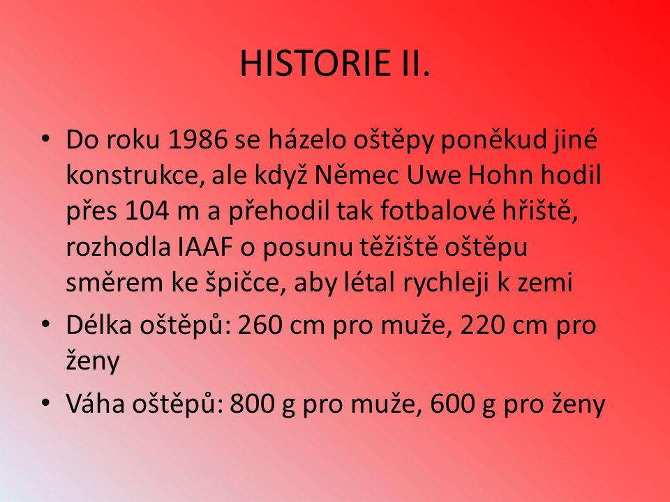 HISTORIE II. Do roku 1986 se házelo oštěpy poněkud jiné konstrukce, ale když Němec Uwe Hohn hodil přes 104 m a přehodil tak fotbalové hřiště, rozhodla