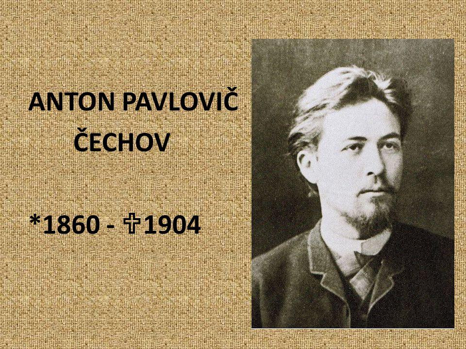 ANTON PAVLOVIČ ČECHOV *1860 -  1904