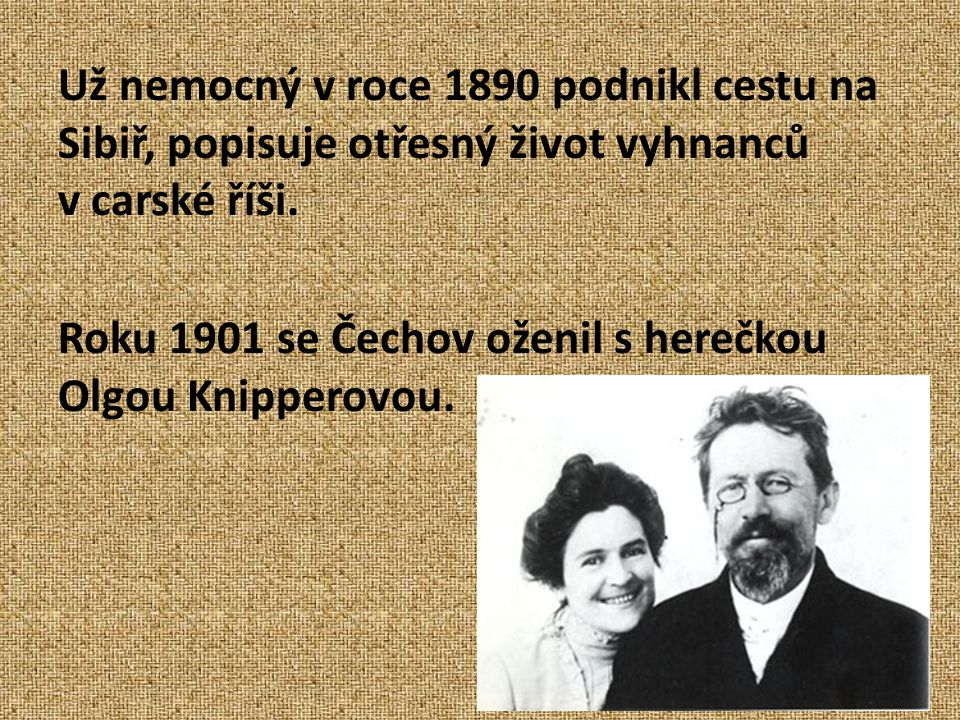 Už nemocný v roce 1890 podnikl cestu na Sibiř, popisuje otřesný život vyhnanců v carské říši. Roku 1901 se Čechov oženil s herečkou Olgou Knipperovou.