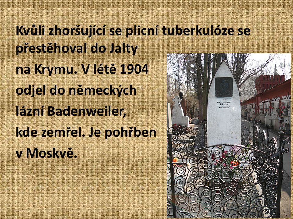 Kvůli zhoršující se plicní tuberkulóze se přestěhoval do Jalty na Krymu. V létě 1904 odjel do německých lázní Badenweiler, kde zemřel. Je pohřben v Mo