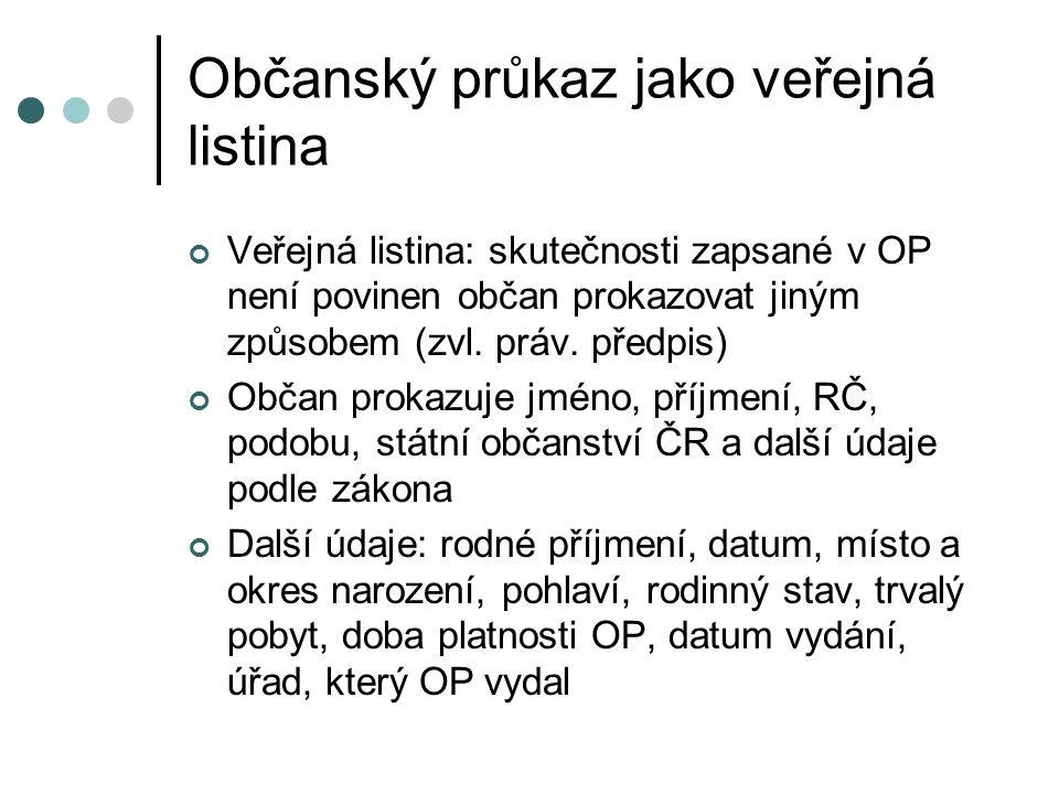 Občanský průkaz jako veřejná listina Veřejná listina: skutečnosti zapsané v OP není povinen občan prokazovat jiným způsobem (zvl. práv. předpis) Občan