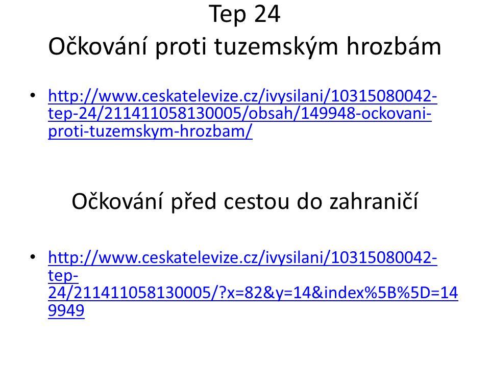 Tep 24 Očkování proti tuzemským hrozbám http://www.ceskatelevize.cz/ivysilani/10315080042- tep-24/211411058130005/obsah/149948-ockovani- proti-tuzemskym-hrozbam/ http://www.ceskatelevize.cz/ivysilani/10315080042- tep-24/211411058130005/obsah/149948-ockovani- proti-tuzemskym-hrozbam/ Očkování před cestou do zahraničí http://www.ceskatelevize.cz/ivysilani/10315080042- tep- 24/211411058130005/ x=82&y=14&index%5B%5D=14 9949 http://www.ceskatelevize.cz/ivysilani/10315080042- tep- 24/211411058130005/ x=82&y=14&index%5B%5D=14 9949
