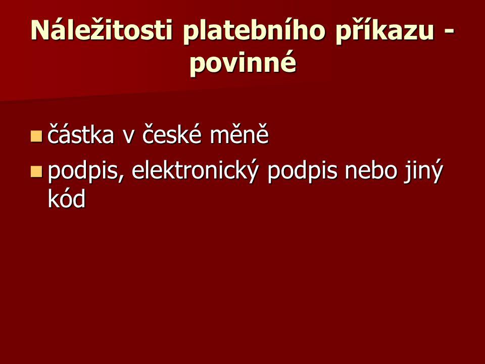 Náležitosti platebního příkazu - povinné částka v české měně částka v české měně podpis, elektronický podpis nebo jiný kód podpis, elektronický podpis nebo jiný kód