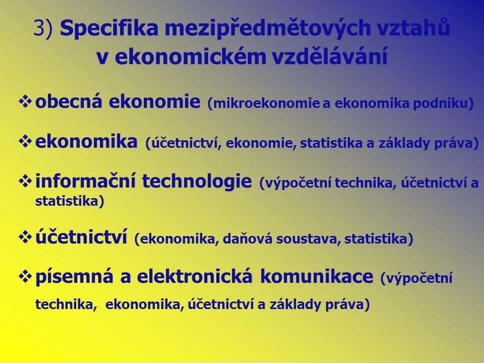 3) Specifika mezipředmětových vztahů v ekonomickém vzdělávání  obecná ekonomie (mikroekonomie a ekonomika podniku)  ekonomika (účetnictví, ekonomie, statistika a základy práva)  informační technologie (výpočetní technika, účetnictví a statistika)  účetnictví (ekonomika, daňová soustava, statistika)  písemná a elektronická komunikace (výpočetní technika, ekonomika, účetnictví a základy práva)