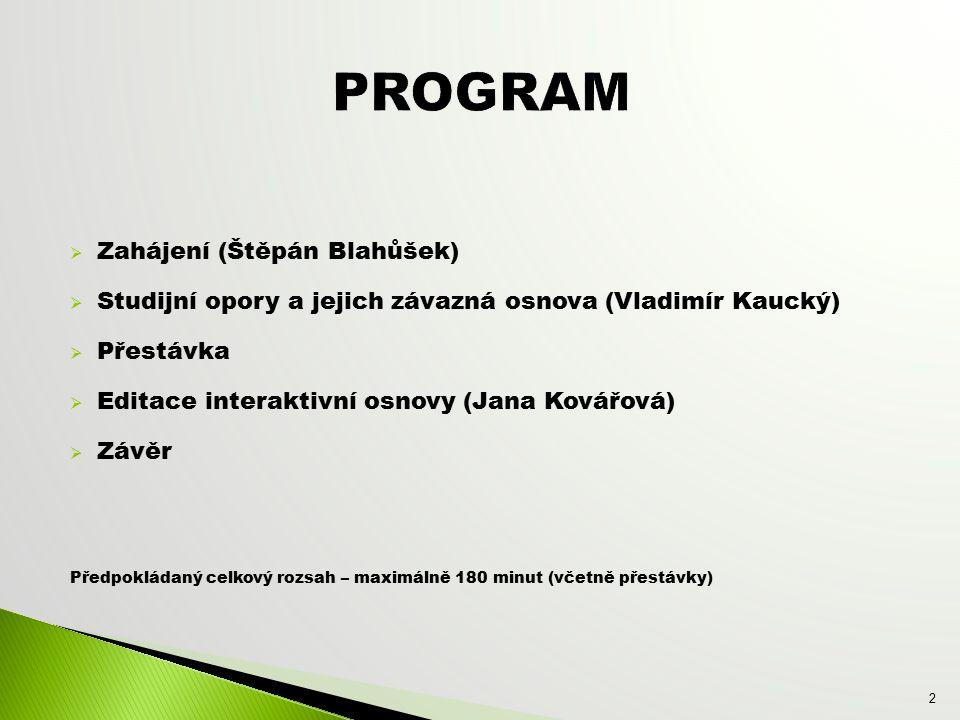  Zahájení (Štěpán Blahůšek)  Studijní opory a jejich závazná osnova (Vladimír Kaucký)  Přestávka  Editace interaktivní osnovy (Jana Kovářová)  Závěr Předpokládaný celkový rozsah – maximálně 180 minut (včetně přestávky) 2