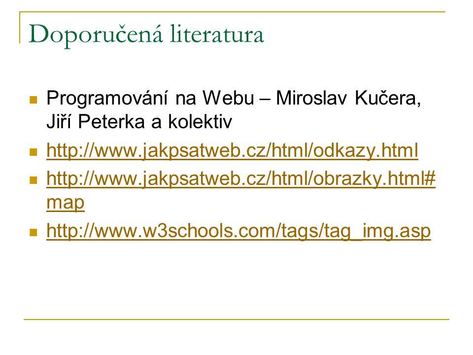 Doporučená literatura Programování na Webu – Miroslav Kučera, Jiří Peterka a kolektiv http://www.jakpsatweb.cz/html/odkazy.html http://www.jakpsatweb.cz/html/obrazky.html# map http://www.jakpsatweb.cz/html/obrazky.html# map http://www.w3schools.com/tags/tag_img.asp