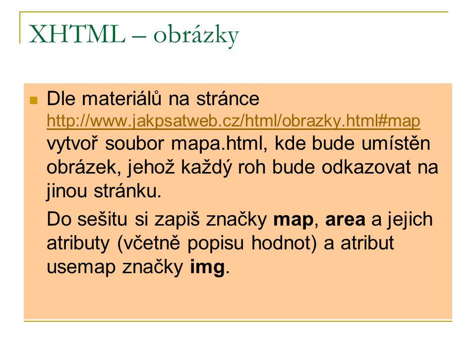 XHTML – obrázky Dle materiálů na stránce http://www.jakpsatweb.cz/html/obrazky.html#map vytvoř soubor mapa.html, kde bude umístěn obrázek, jehož každý roh bude odkazovat na jinou stránku.