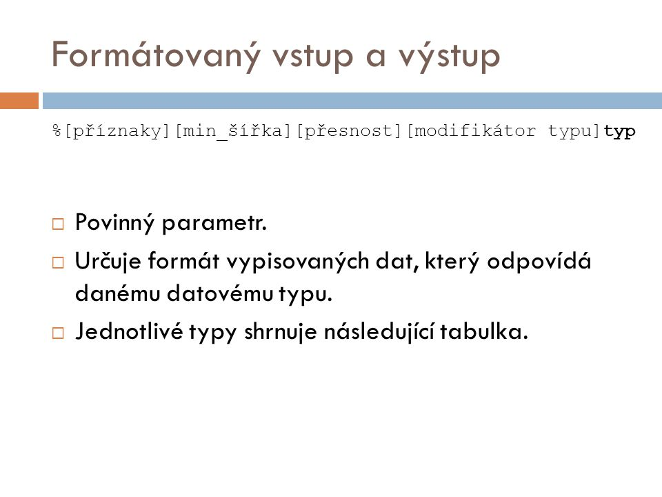 Formátovaný vstup a výstup %[příznaky][min_šířka][přesnost][modifikátor typu]typ  Povinný parametr.