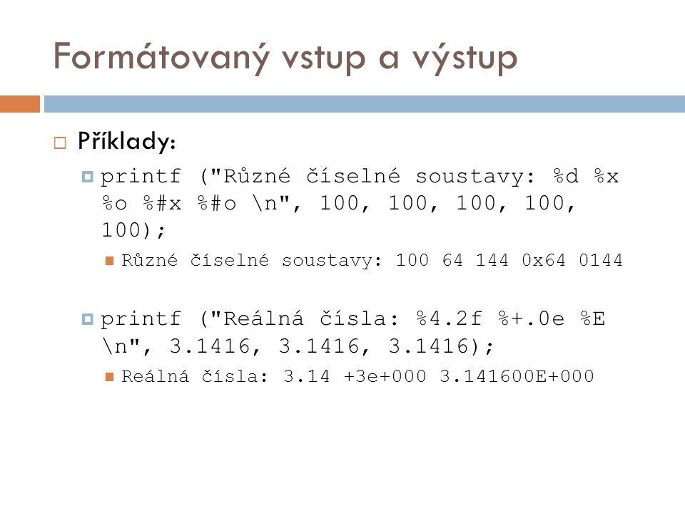 Formátovaný vstup a výstup  Příklady:  printf ( Různé číselné soustavy: %d %x %o %#x %#o \n , 100, 100, 100, 100, 100); Různé číselné soustavy: 100 64 144 0x64 0144  printf ( Reálná čísla: %4.2f %+.0e %E \n , 3.1416, 3.1416, 3.1416); Reálná čísla : 3.14 +3e+000 3.141600E+000