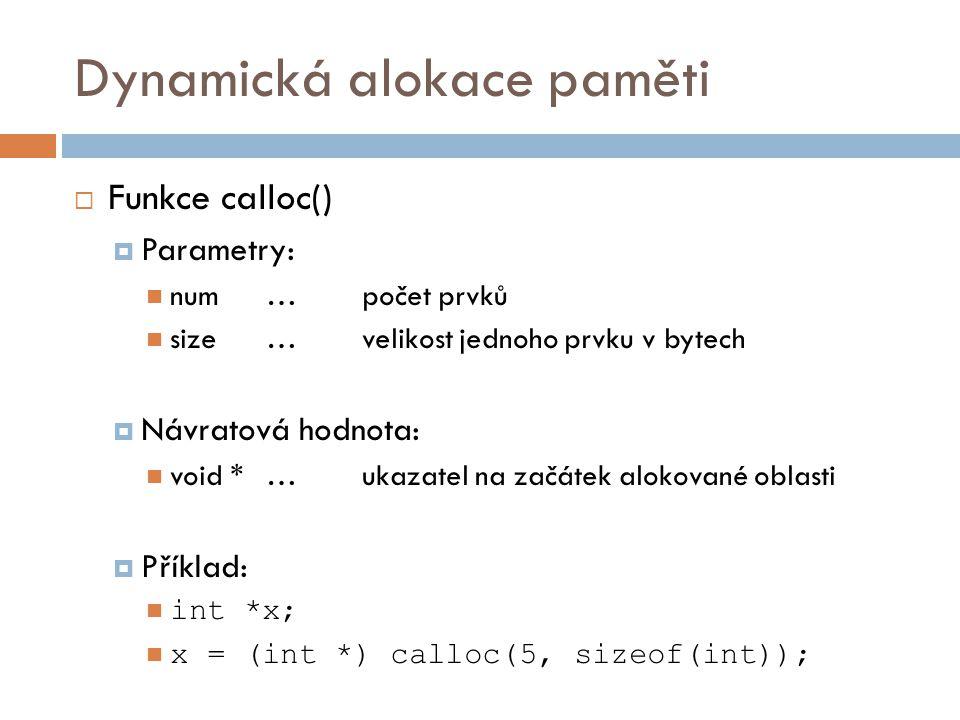 Dynamická alokace paměti  Funkce calloc()  Parametry: num…počet prvků size…velikost jednoho prvku v bytech  Návratová hodnota: void *…ukazatel na začátek alokované oblasti  Příklad: int *x; x = (int *) calloc(5, sizeof(int));