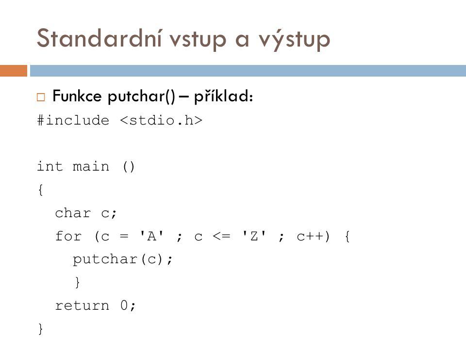 Standardní vstup a výstup  Funkce putchar() – příklad: #include int main () { char c; for (c = A ; c <= Z ; c++) { putchar(c); } return 0; }