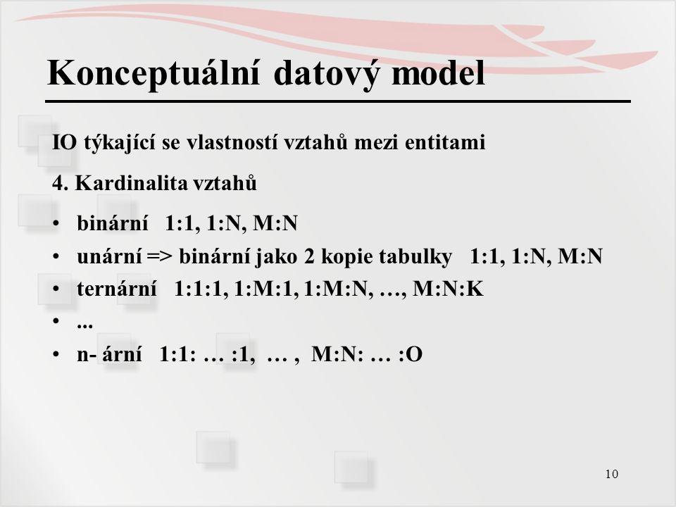 10 Konceptuální datový model IO týkající se vlastností vztahů mezi entitami 4. Kardinalita vztahů binární 1:1, 1:N, M:N unární => binární jako 2 kopie