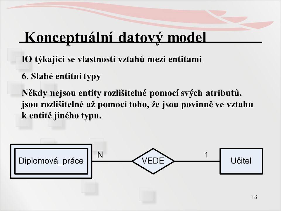 16 Konceptuální datový model IO týkající se vlastností vztahů mezi entitami 6. Slabé entitní typy Někdy nejsou entity rozlišitelné pomocí svých atribu