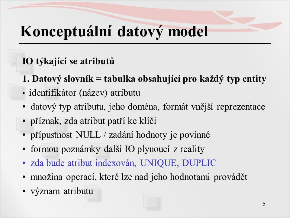6 Konceptuální datový model IO týkající se atributů 1. Datový slovník = tabulka obsahující pro každý typ entity identifikátor (název) atributu datový
