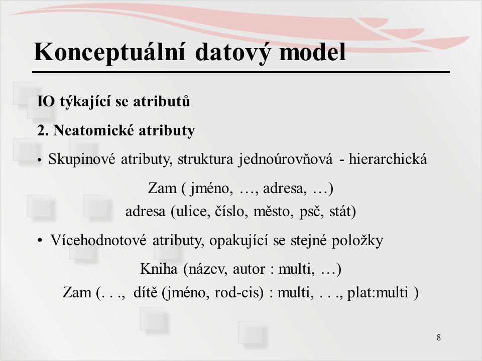 8 Konceptuální datový model IO týkající se atributů 2. Neatomické atributy Skupinové atributy, struktura jednoúrovňová - hierarchická Zam ( jméno, …,
