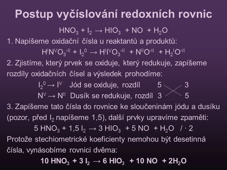 Postup vyčíslování redoxních rovnic HNO 3 + I 2 → HIO 3 + NO + H 2 O 1. Napíšeme oxidační čísla u reaktantů a produktů: H I N V O 3 -II + I 2 0 → H I