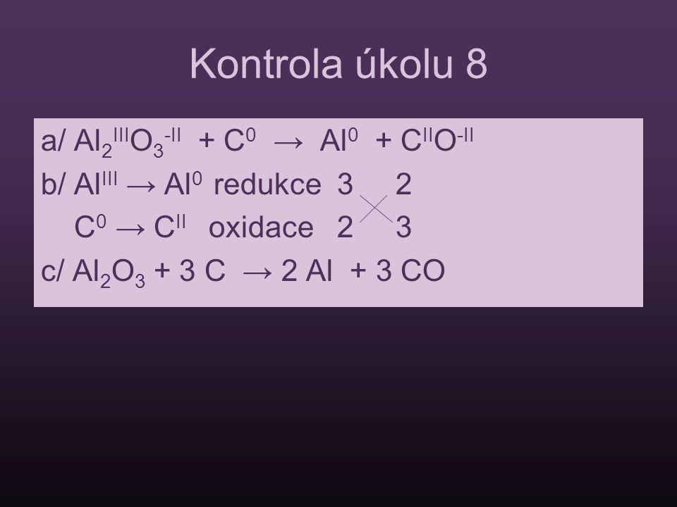 Kontrola úkolu 8 a/ Al 2 III O 3 -II + C 0 → Al 0 + C II O -II b/ Al III → Al 0 redukce 3 2 C 0 → C II oxidace 2 3 c/ Al 2 O 3 + 3 C → 2 Al + 3 CO