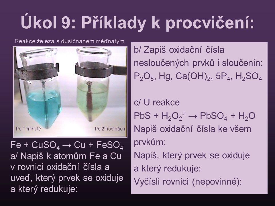 Úkol 9: Příklady k procvičení: b/ Zapiš oxidační čísla nesloučených prvků i sloučenin: P 2 O 5, Hg, Ca(OH) 2, 5P 4, H 2 SO 4 c/ U reakce PbS + H 2 O 2