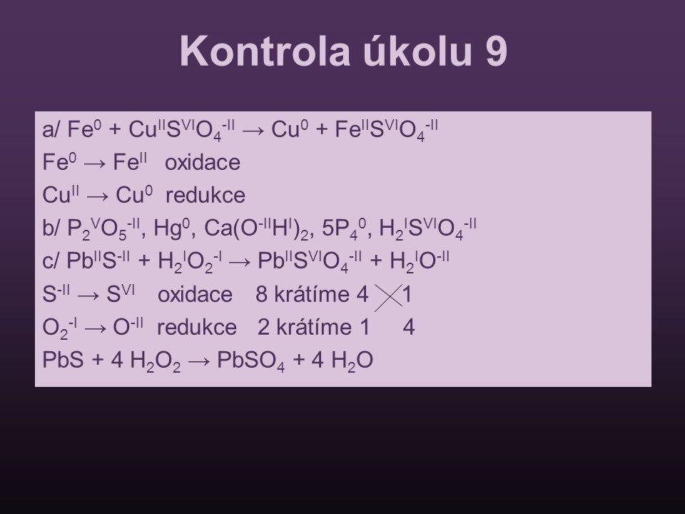 Kontrola úkolu 9 a/ Fe 0 + Cu II S VI O 4 -II → Cu 0 + Fe II S VI O 4 -II Fe 0 → Fe II oxidace Cu II → Cu 0 redukce b/ P 2 V O 5 -II, Hg 0, Ca(O -II H