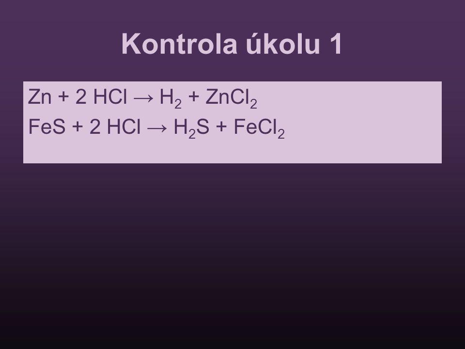 Kontrola úkolu 1 Zn + 2 HCl → H 2 + ZnCl 2 FeS + 2 HCl → H 2 S + FeCl 2