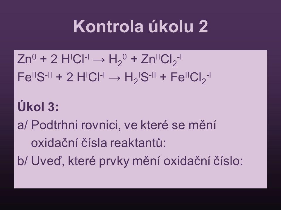 Kontrola úkolu 2 Zn 0 + 2 H I Cl -I → H 2 0 + Zn II Cl 2 -I Fe II S -II + 2 H I Cl -I → H 2 I S -II + Fe II Cl 2 -I Úkol 3: a/ Podtrhni rovnici, ve kt