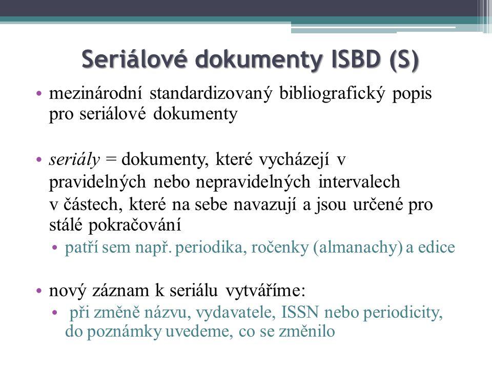 Seriálové dokumenty ISBD (S) mezinárodní standardizovaný bibliografický popis pro seriálové dokumenty seriály = dokumenty, které vycházejí v pravidelných nebo nepravidelných intervalech v částech, které na sebe navazují a jsou určené pro stálé pokračování patří sem např.
