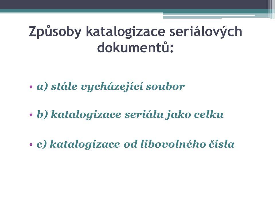 Způsoby katalogizace seriálových dokumentů: a) stále vycházející soubor b) katalogizace seriálu jako celku c) katalogizace od libovolného čísla