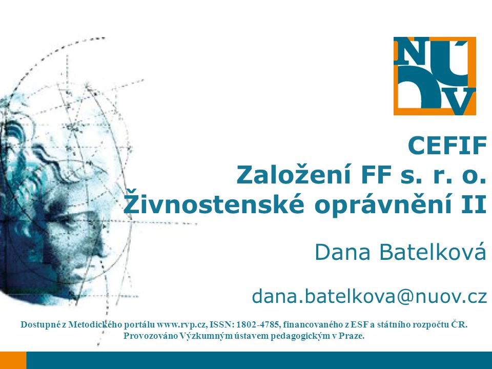 CEFIF Založení FF s. r. o. Živnostenské oprávnění II Dana Batelková dana.batelkova@nuov.cz Dostupné z Metodického portálu www.rvp.cz, ISSN: 1802-4785,