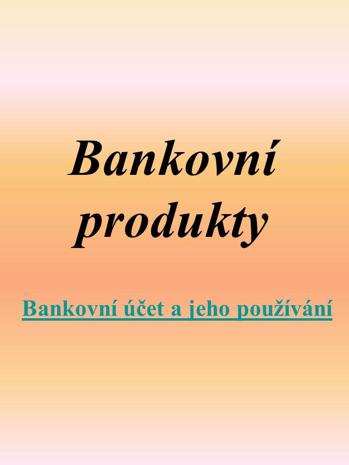Bankovní produkty Bankovní účet a jeho používání