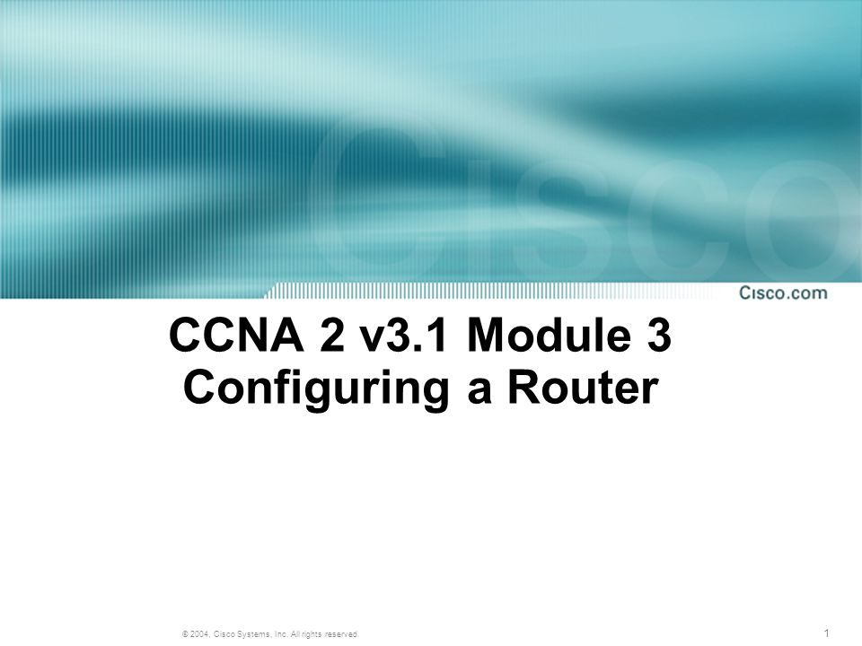1 © 2004, Cisco Systems, Inc. All rights reserved. CCNA 2 v3.1 Module 3 Configuring a Router