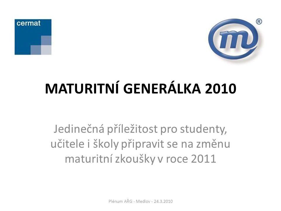 MATURITNÍ GENERÁLKA 2010 Jedinečná příležitost pro studenty, učitele i školy připravit se na změnu maturitní zkoušky v roce 2011 Plénum AŘG - Medlov - 24.3.2010
