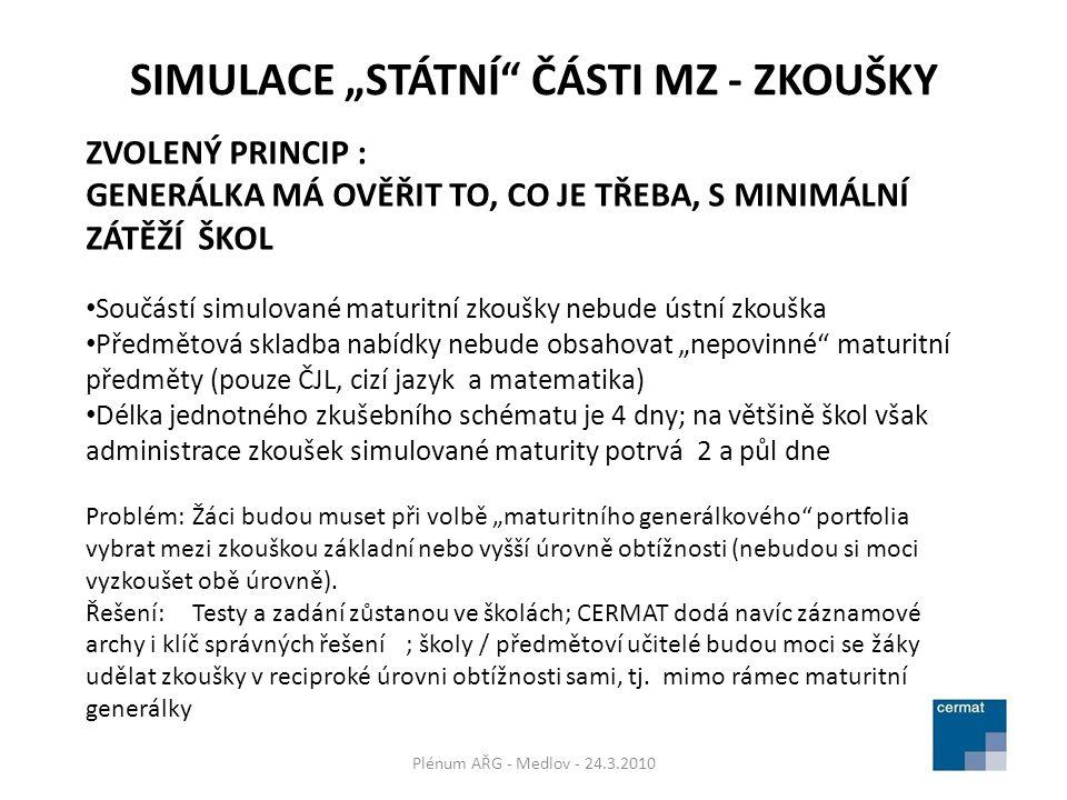 """SIMULACE """"STÁTNÍ ČÁSTI MZ - ZKOUŠKY Plénum AŘG - Medlov - 24.3.2010 ZVOLENÝ PRINCIP : GENERÁLKA MÁ OVĚŘIT TO, CO JE TŘEBA, S MINIMÁLNÍ ZÁTĚŽÍ ŠKOL Součástí simulované maturitní zkoušky nebude ústní zkouška Předmětová skladba nabídky nebude obsahovat """"nepovinné maturitní předměty (pouze ČJL, cizí jazyk a matematika) Délka jednotného zkušebního schématu je 4 dny; na většině škol však administrace zkoušek simulované maturity potrvá 2 a půl dne Problém:Žáci budou muset při volbě """"maturitního generálkového portfolia vybrat mezi zkouškou základní nebo vyšší úrovně obtížnosti (nebudou si moci vyzkoušet obě úrovně)."""