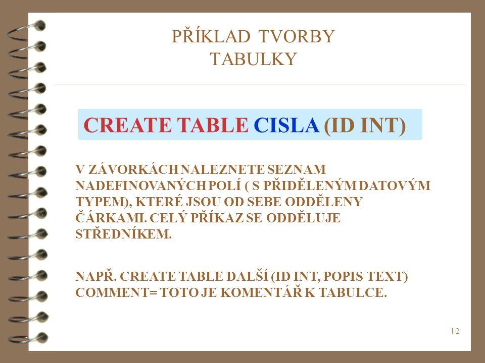 12 PŘÍKLAD TVORBY TABULKY CREATE TABLE CISLA (ID INT) V ZÁVORKÁCH NALEZNETE SEZNAM NADEFINOVANÝCH POLÍ ( S PŘIDĚLENÝM DATOVÝM TYPEM), KTERÉ JSOU OD SE
