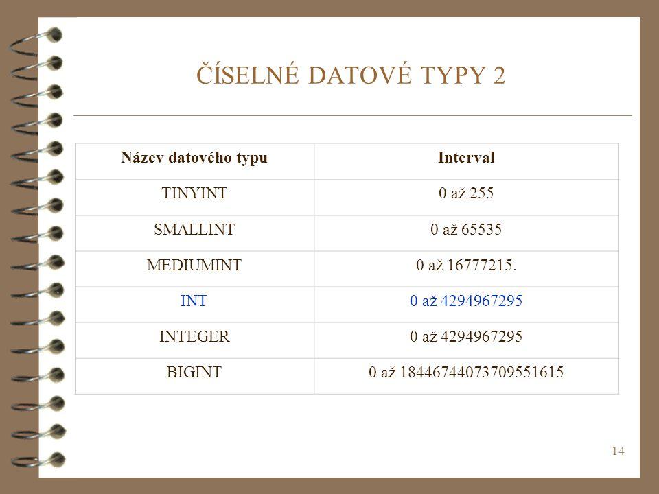 14 ČÍSELNÉ DATOVÉ TYPY 2 Název datového typuInterval TINYINT0 až 255 SMALLINT0 až 65535 MEDIUMINT0 až 16777215. INT0 až 4294967295 INTEGER0 až 4294967