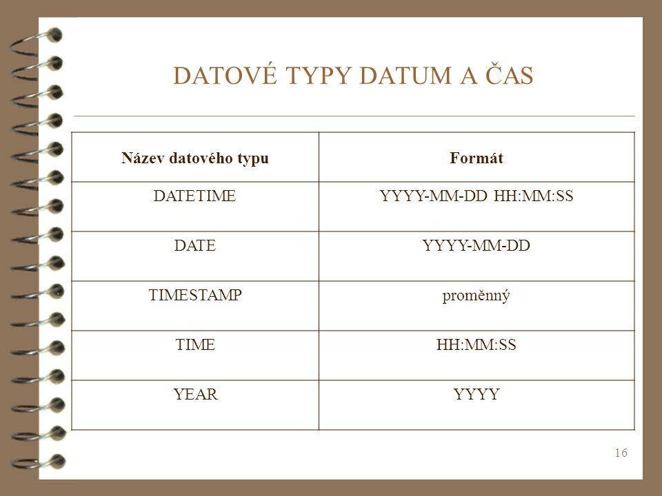 16 DATOVÉ TYPY DATUM A ČAS Název datového typuFormát DATETIMEYYYY-MM-DD HH:MM:SS DATEYYYY-MM-DD TIMESTAMPproměnný TIMEHH:MM:SS YEARYYYY