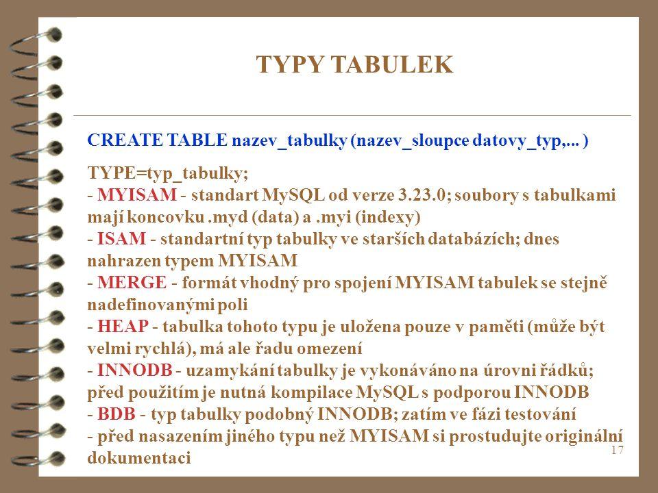17 CREATE TABLE nazev_tabulky (nazev_sloupce datovy_typ,... ) TYPE=typ_tabulky; - MYISAM - standart MySQL od verze 3.23.0; soubory s tabulkami mají ko